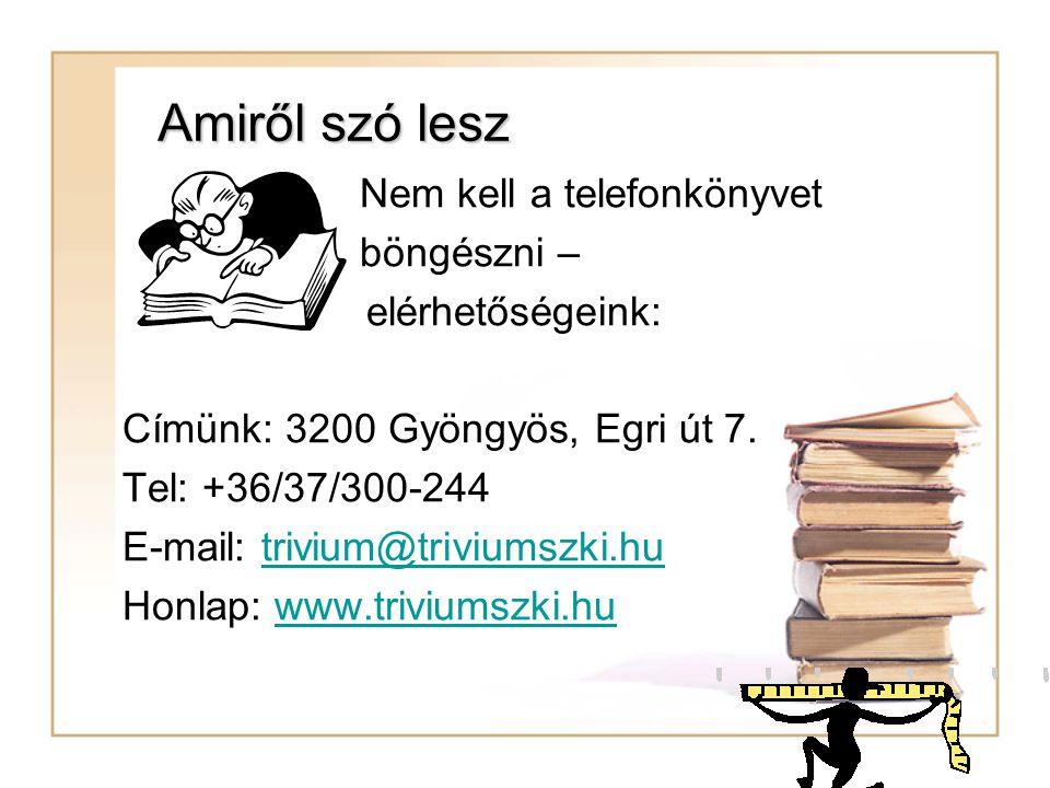 Amiről szó lesz Nem kell a telefonkönyvet böngészni – elérhetőségeink: Címünk: 3200 Gyöngyös, Egri út 7. Tel: +36/37/300-244 E-mail: trivium@triviumsz
