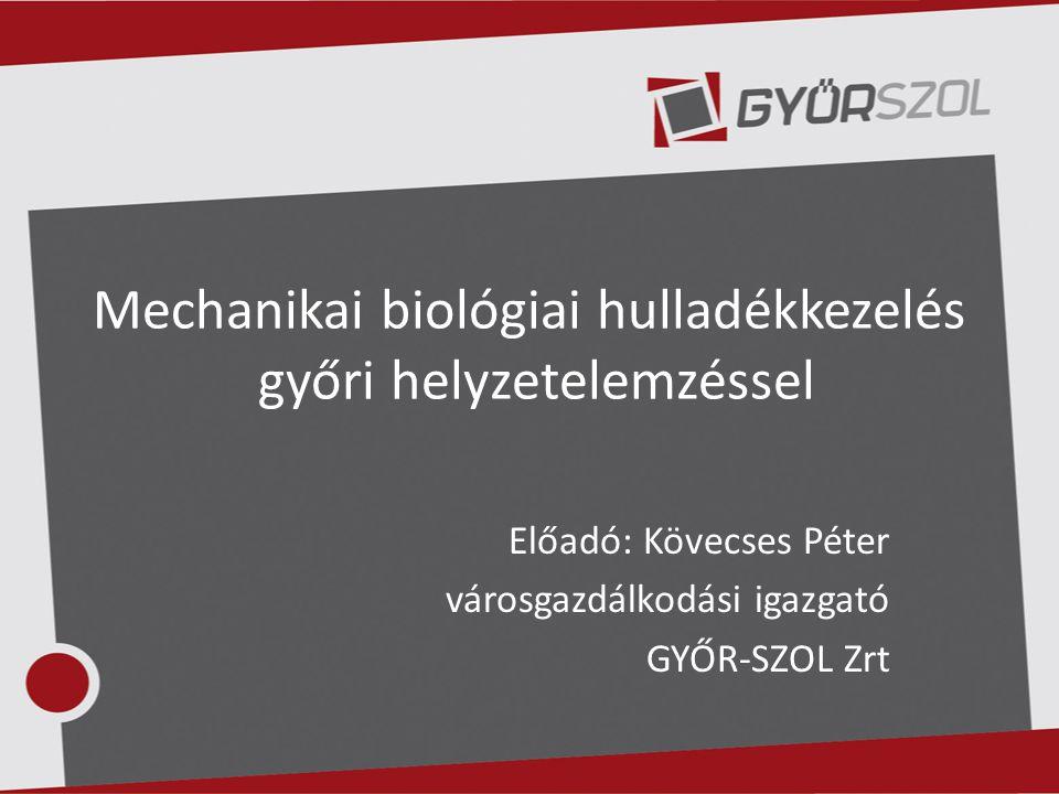 Mechanikai biológiai hulladékkezelés győri helyzetelemzéssel Előadó: Kövecses Péter városgazdálkodási igazgató GYŐR-SZOL Zrt