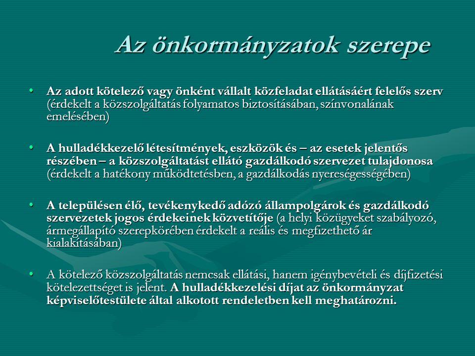 Az önkormányzatok szerepe Az adott kötelező vagy önként vállalt közfeladat ellátásáért felelős szerv (érdekelt a közszolgáltatás folyamatos biztosításában, színvonalának emelésében)Az adott kötelező vagy önként vállalt közfeladat ellátásáért felelős szerv (érdekelt a közszolgáltatás folyamatos biztosításában, színvonalának emelésében) A hulladékkezelő létesítmények, eszközök és – az esetek jelentős részében – a közszolgáltatást ellátó gazdálkodó szervezet tulajdonosa (érdekelt a hatékony működtetésben, a gazdálkodás nyereségességében)A hulladékkezelő létesítmények, eszközök és – az esetek jelentős részében – a közszolgáltatást ellátó gazdálkodó szervezet tulajdonosa (érdekelt a hatékony működtetésben, a gazdálkodás nyereségességében) A településen élő, tevékenykedő adózó állampolgárok és gazdálkodó szervezetek jogos érdekeinek közvetítője (a helyi közügyeket szabályozó, ármegállapító szerepkörében érdekelt a reális és megfizethető ár kialakításában)A településen élő, tevékenykedő adózó állampolgárok és gazdálkodó szervezetek jogos érdekeinek közvetítője (a helyi közügyeket szabályozó, ármegállapító szerepkörében érdekelt a reális és megfizethető ár kialakításában) A kötelező közszolgáltatás nemcsak ellátási, hanem igénybevételi és díjfizetési kötelezettséget is jelent.