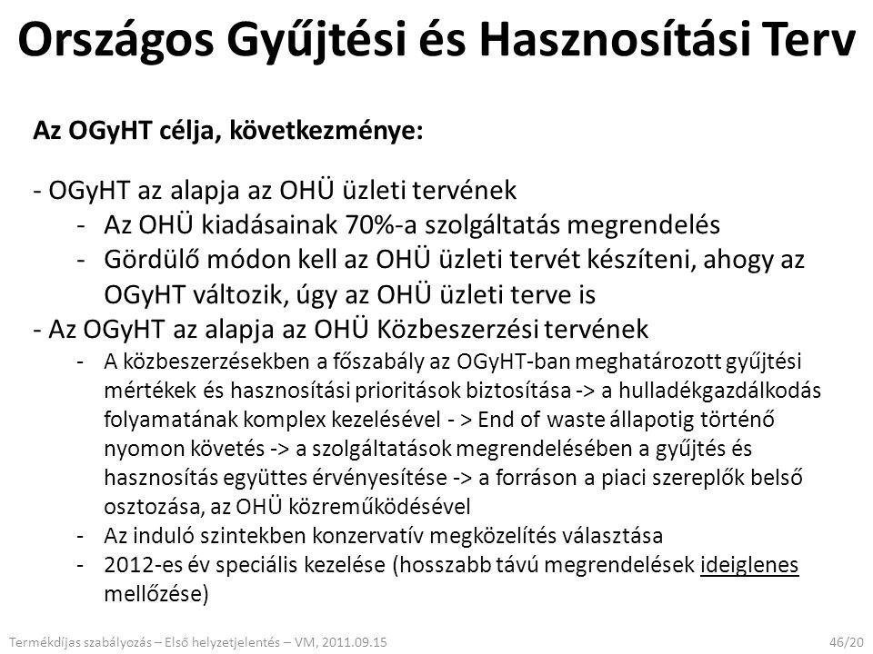Országos Gyűjtési és Hasznosítási Terv 46/20Termékdíjas szabályozás – Első helyzetjelentés – VM, 2011.09.15 Az OGyHT célja, következménye: - OGyHT az alapja az OHÜ üzleti tervének -Az OHÜ kiadásainak 70%-a szolgáltatás megrendelés -Gördülő módon kell az OHÜ üzleti tervét készíteni, ahogy az OGyHT változik, úgy az OHÜ üzleti terve is - Az OGyHT az alapja az OHÜ Közbeszerzési tervének -A közbeszerzésekben a főszabály az OGyHT-ban meghatározott gyűjtési mértékek és hasznosítási prioritások biztosítása -> a hulladékgazdálkodás folyamatának komplex kezelésével - > End of waste állapotig történő nyomon követés -> a szolgáltatások megrendelésében a gyűjtés és hasznosítás együttes érvényesítése -> a forráson a piaci szereplők belső osztozása, az OHÜ közreműködésével -Az induló szintekben konzervatív megközelítés választása -2012-es év speciális kezelése (hosszabb távú megrendelések ideiglenes mellőzése)