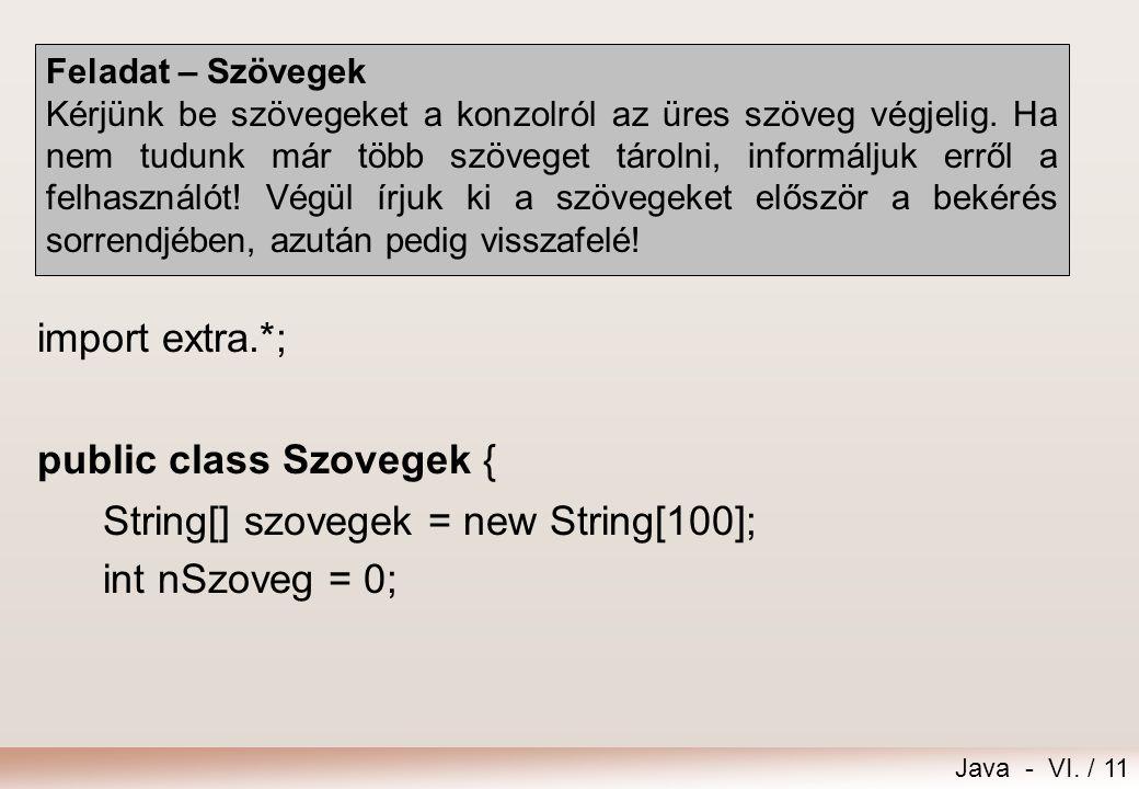 Java - VI. / 11 Feladat – Szövegek Kérjünk be szövegeket a konzolról az üres szöveg végjelig. Ha nem tudunk már több szöveget tárolni, informáljuk err