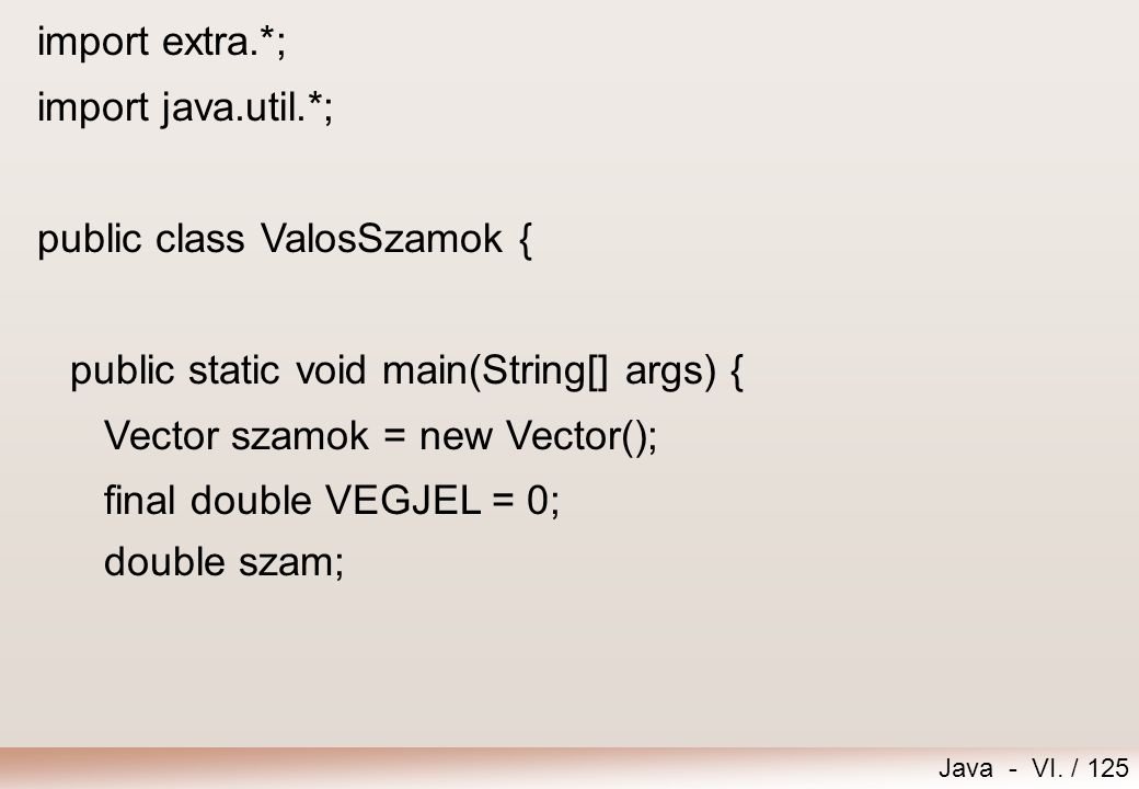 Java - VI. / 125 import extra.*; import java.util.*; public class ValosSzamok { public static void main(String[] args) { Vector szamok = new Vector();