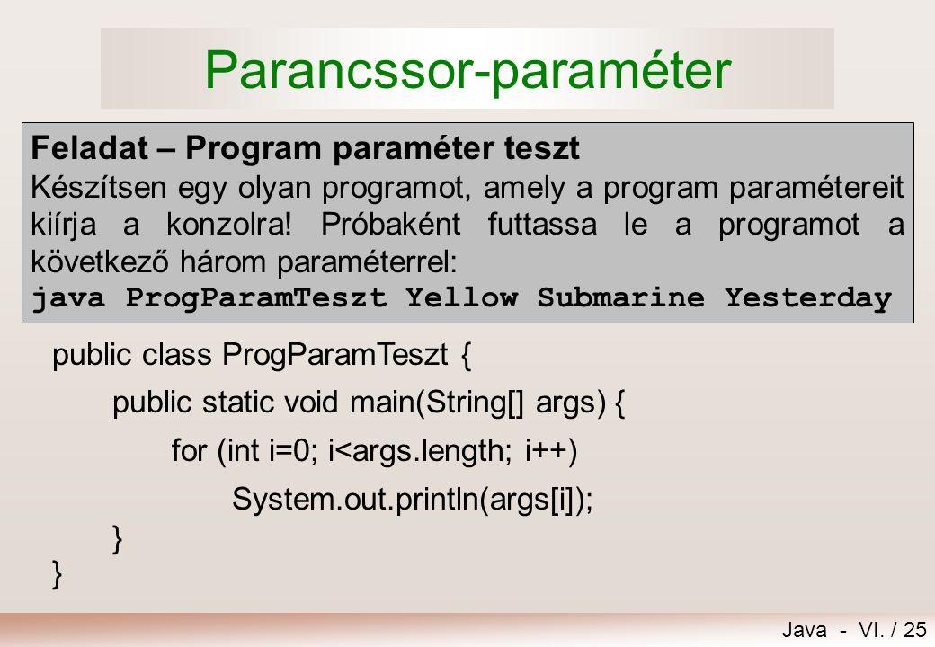 Java - VI. / 25 Parancssor-paraméter public class ProgParamTeszt { public static void main(String[] args) { for (int i=0; i<args.length; i++) System.o