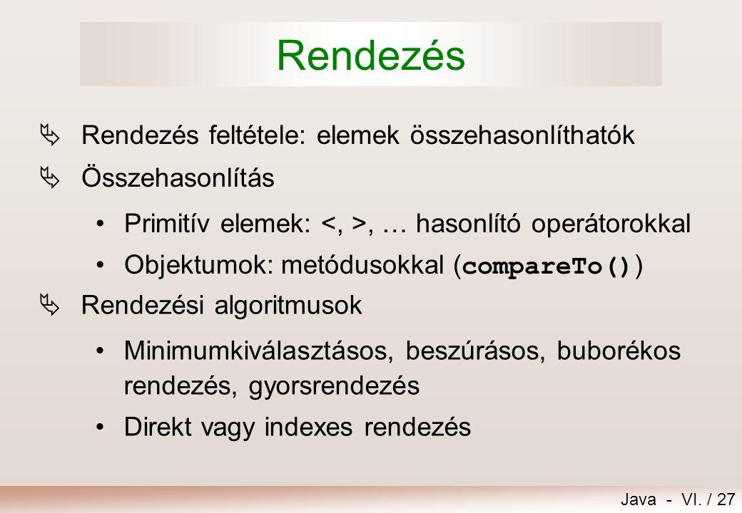 Java - VI. / 27 Rendezés  Rendezés feltétele: elemek összehasonlíthatók  Összehasonlítás Primitív elemek:, … hasonlító operátorokkal Objektumok: met