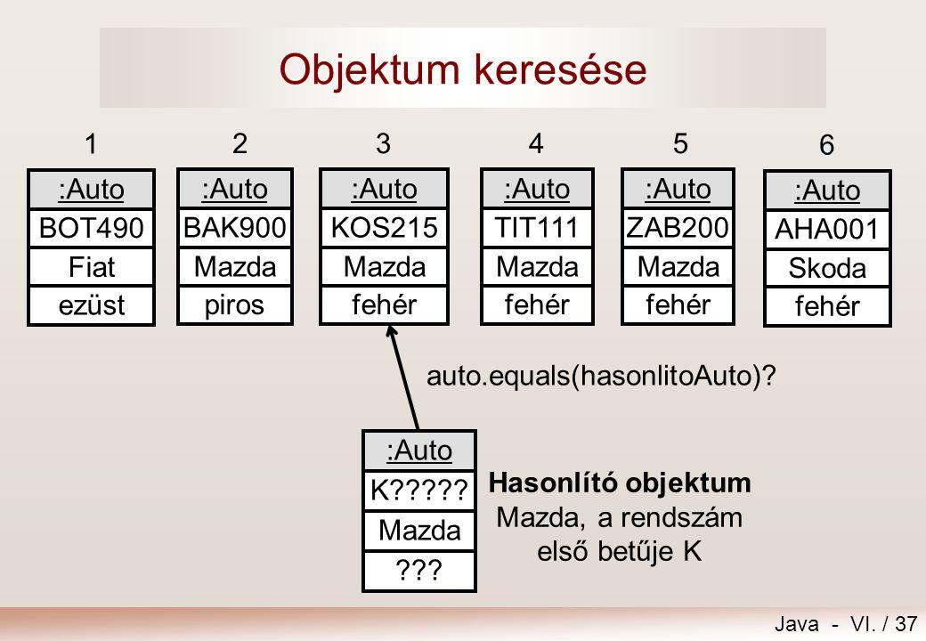 Java - VI. / 37 Objektum keresése 6 :Auto AHA001 Skoda fehér 1 :Auto BOT490 Fiat ezüst 2345 :Auto BAK900 Mazda :Auto KOS215 Mazda :Auto TIT111 Mazda :