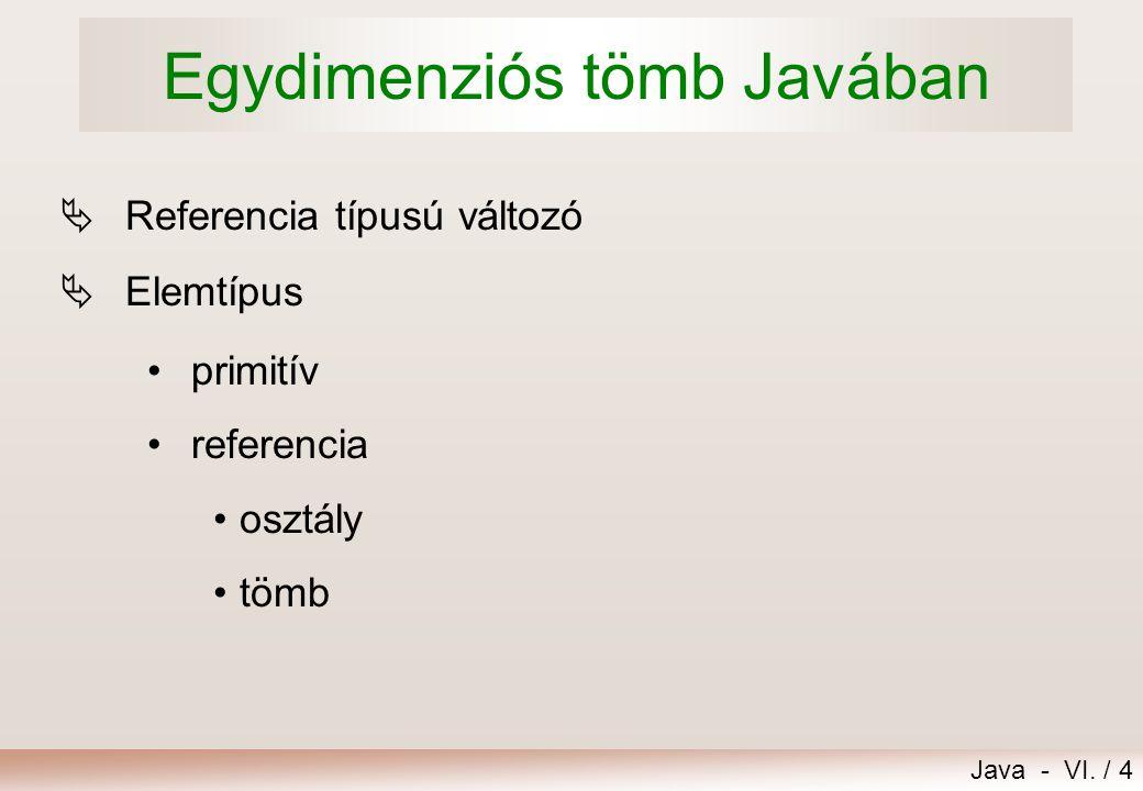 Java - VI. / 4 Egydimenziós tömb Javában  Referencia típusú változó  Elemtípus primitív referencia osztály tömb