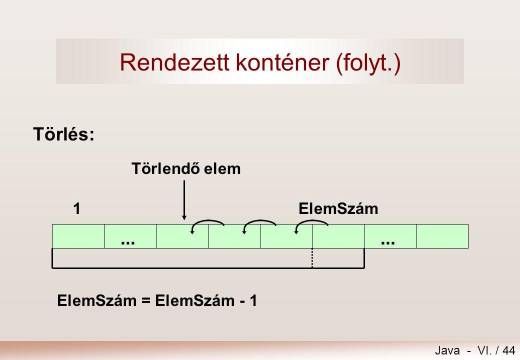 Java - VI. / 44 Törlés:... 1ElemSzám ElemSzám = ElemSzám - 1 Törlendő elem Rendezett konténer (folyt.)