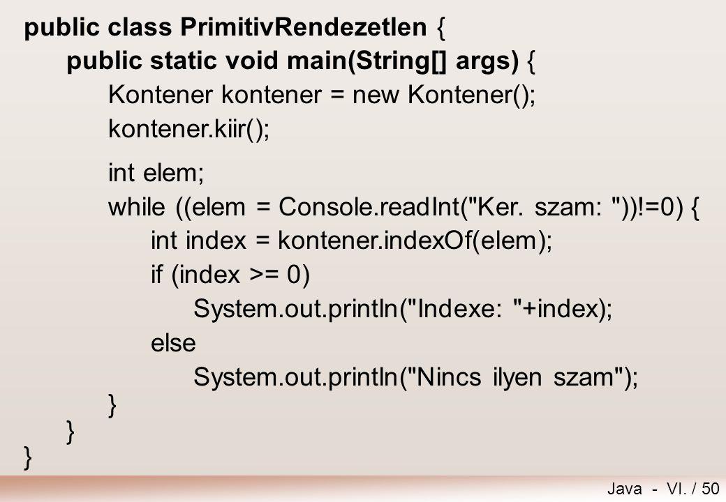 Java - VI. / 50 public class PrimitivRendezetlen { public static void main(String[] args) { Kontener kontener = new Kontener(); kontener.kiir(); int e