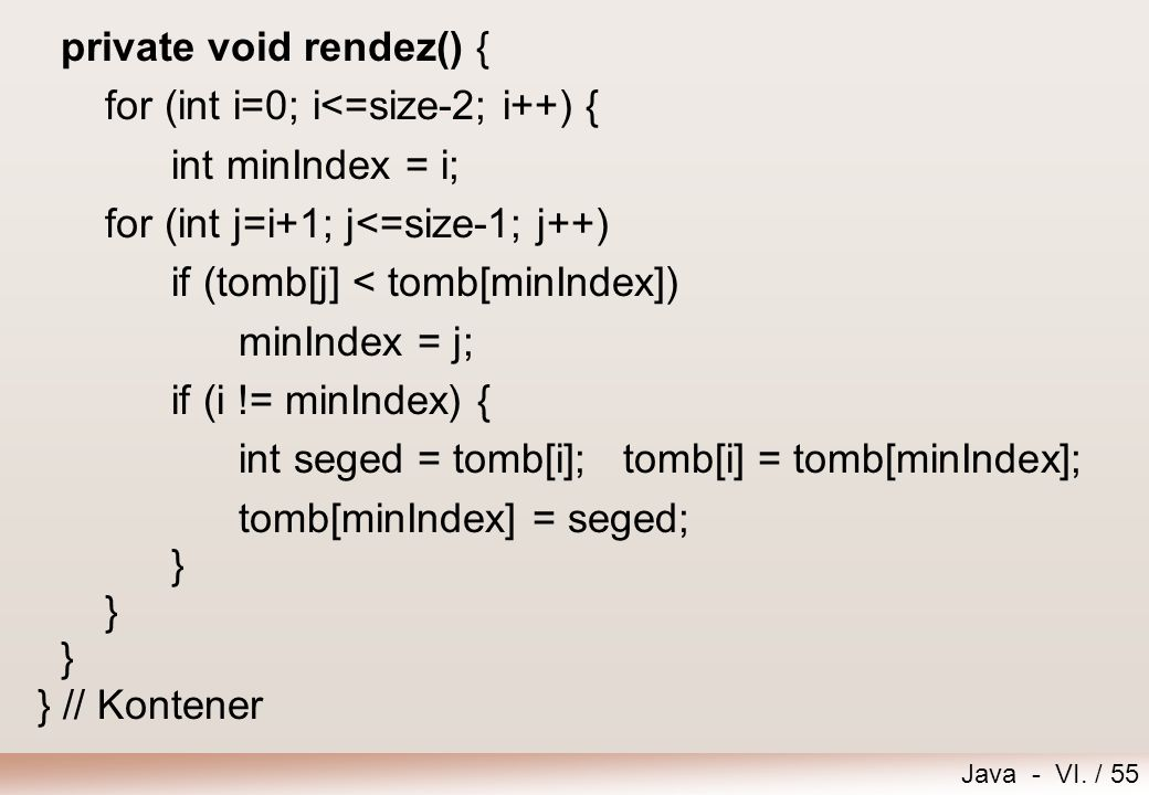 Java - VI. / 55 private void rendez() { for (int i=0; i<=size-2; i++) { int minIndex = i; for (int j=i+1; j<=size-1; j++) if (tomb[j] < tomb[minIndex]