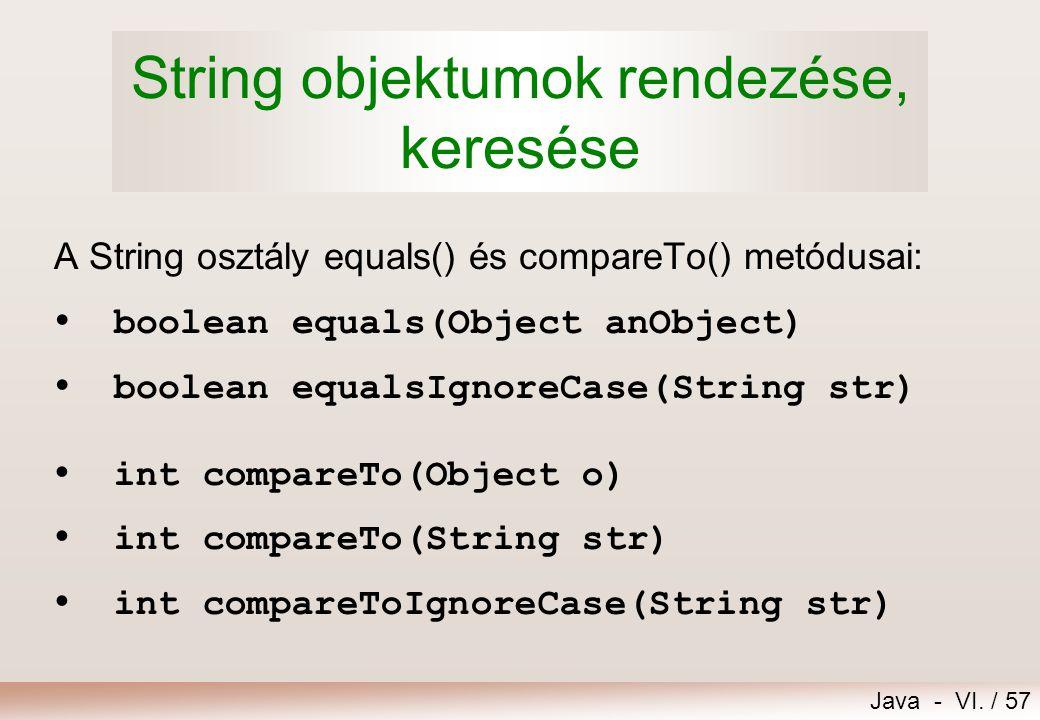 Java - VI. / 57 String objektumok rendezése, keresése A String osztály equals() és compareTo() metódusai:  boolean equals(Object anObject)  boolean