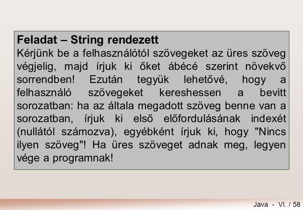 Java - VI. / 58 Feladat – String rendezett Kérjünk be a felhasználótól szövegeket az üres szöveg végjelig, majd írjuk ki őket ábécé szerint növekvő so