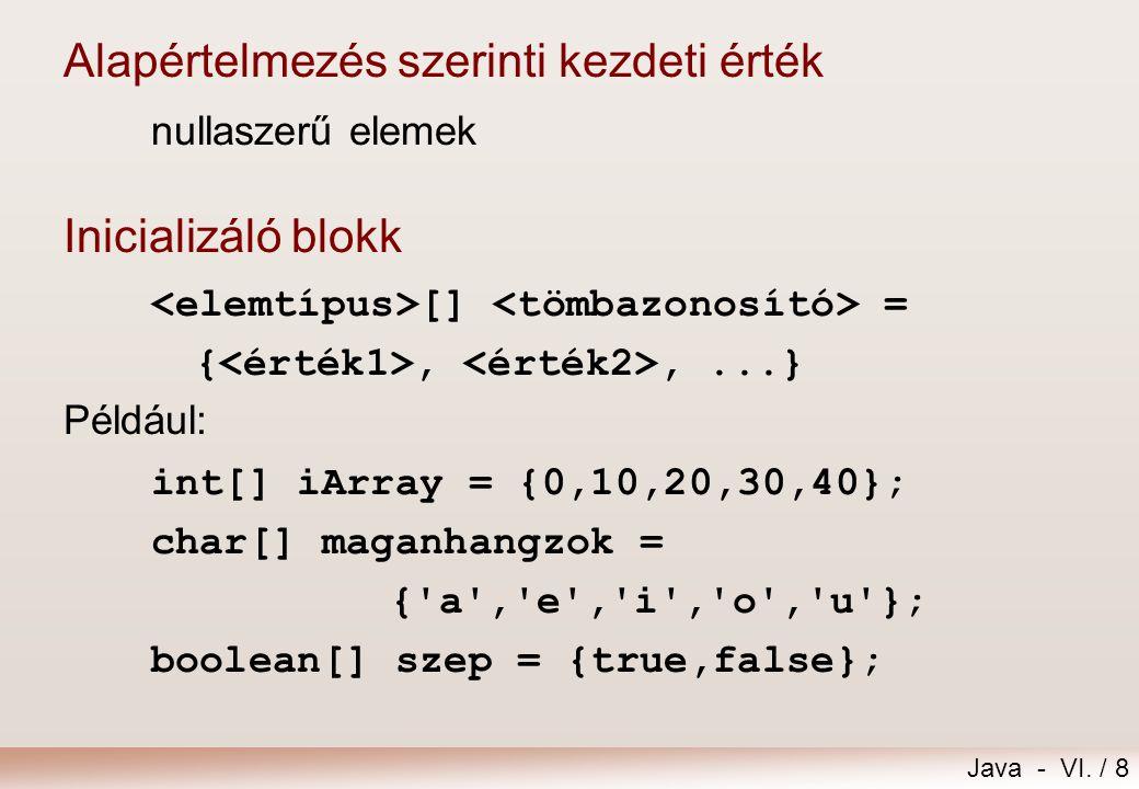 Java - VI. / 8 Alapértelmezés szerinti kezdeti érték nullaszerű elemek Inicializáló blokk [] = {,,...} Például: int[] iArray = {0,10,20,30,40}; char[]