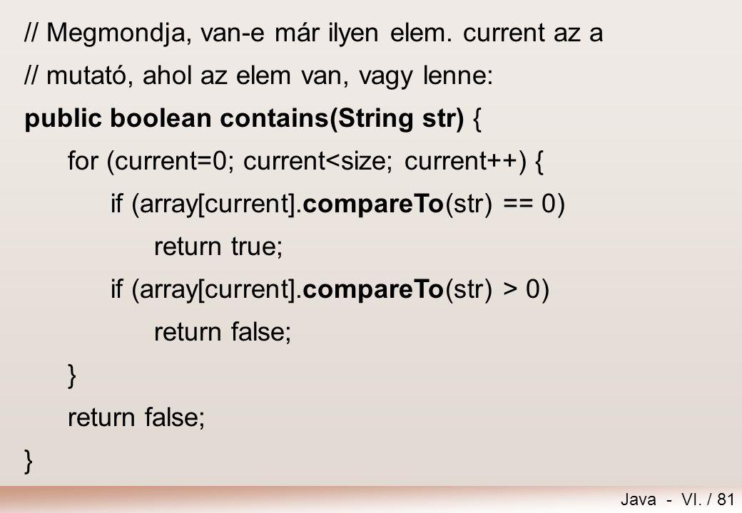 Java - VI. / 81 // Megmondja, van-e már ilyen elem. current az a // mutató, ahol az elem van, vagy lenne: public boolean contains(String str) { for (c