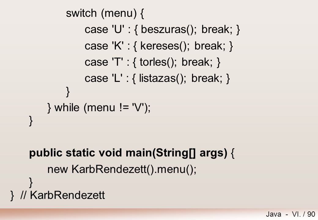 Java - VI. / 90 switch (menu) { case 'U' : { beszuras(); break; } case 'K' : { kereses(); break; } case 'T' : { torles(); break; } case 'L' : { listaz