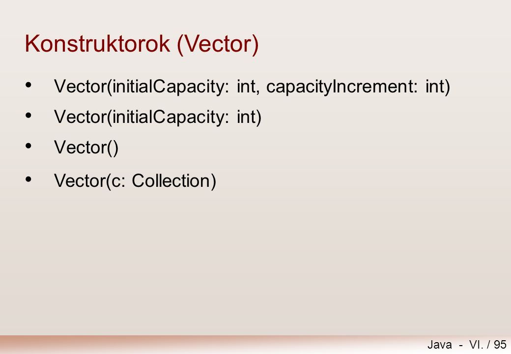 Java - VI. / 95 Vector(initialCapacity: int, capacityIncrement: int) Vector(initialCapacity: int) Vector() Konstruktorok (Vector) Vector(c: Collection