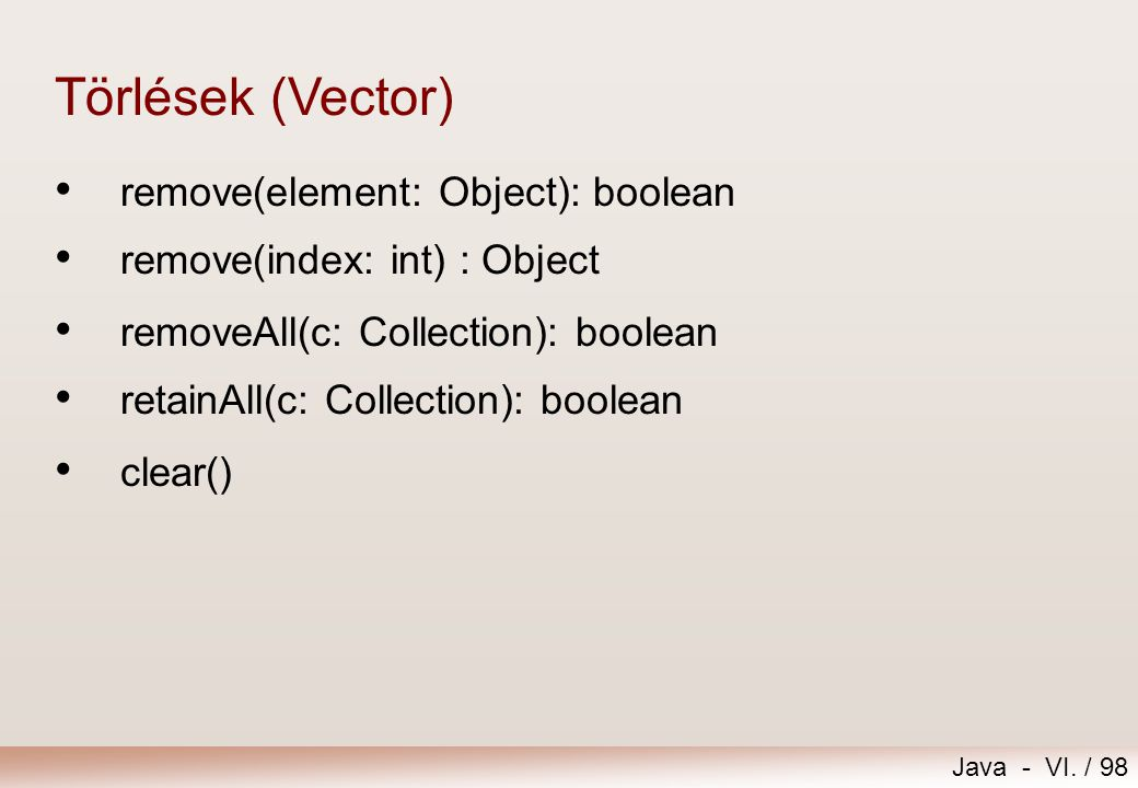 Java - VI. / 98 remove(element: Object): boolean remove(index: int) : Object Törlések (Vector) removeAll(c: Collection): boolean retainAll(c: Collecti