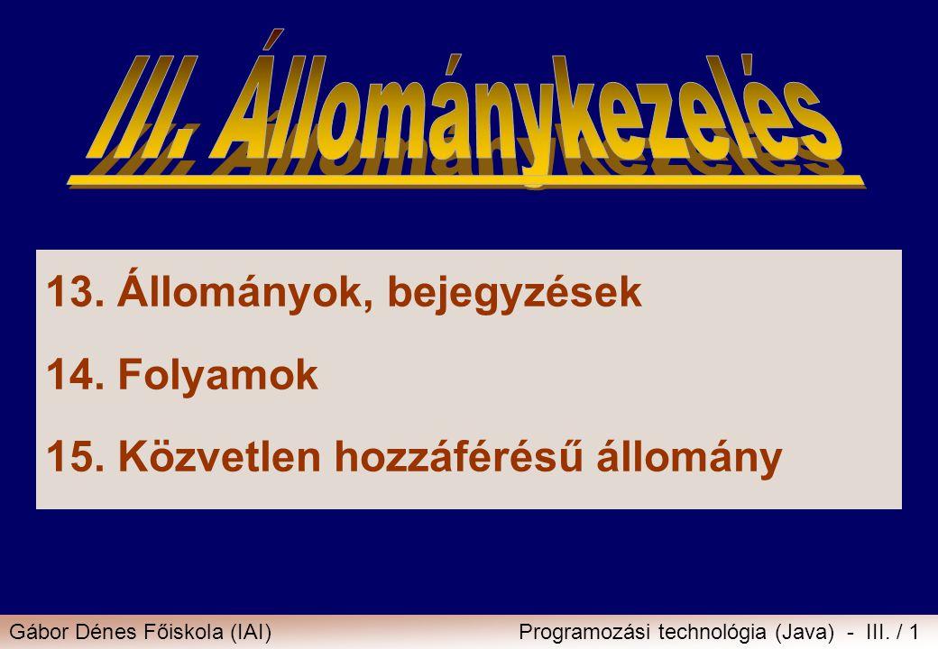Gábor Dénes Főiskola (IAI)Programozási technológia (Java) - III. / 1 13.Állományok, bejegyzések 14.Folyamok 15.Közvetlen hozzáférésű állomány