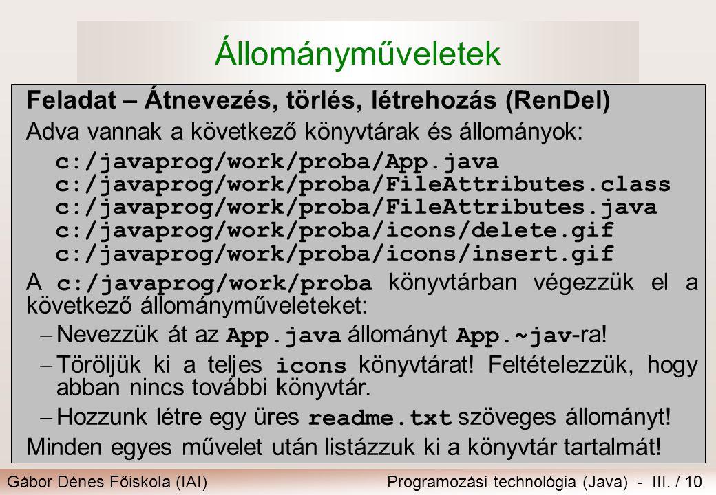 Gábor Dénes Főiskola (IAI)Programozási technológia (Java) - III. / 10 Állományműveletek Feladat – Átnevezés, törlés, létrehozás (RenDel) Adva vannak a