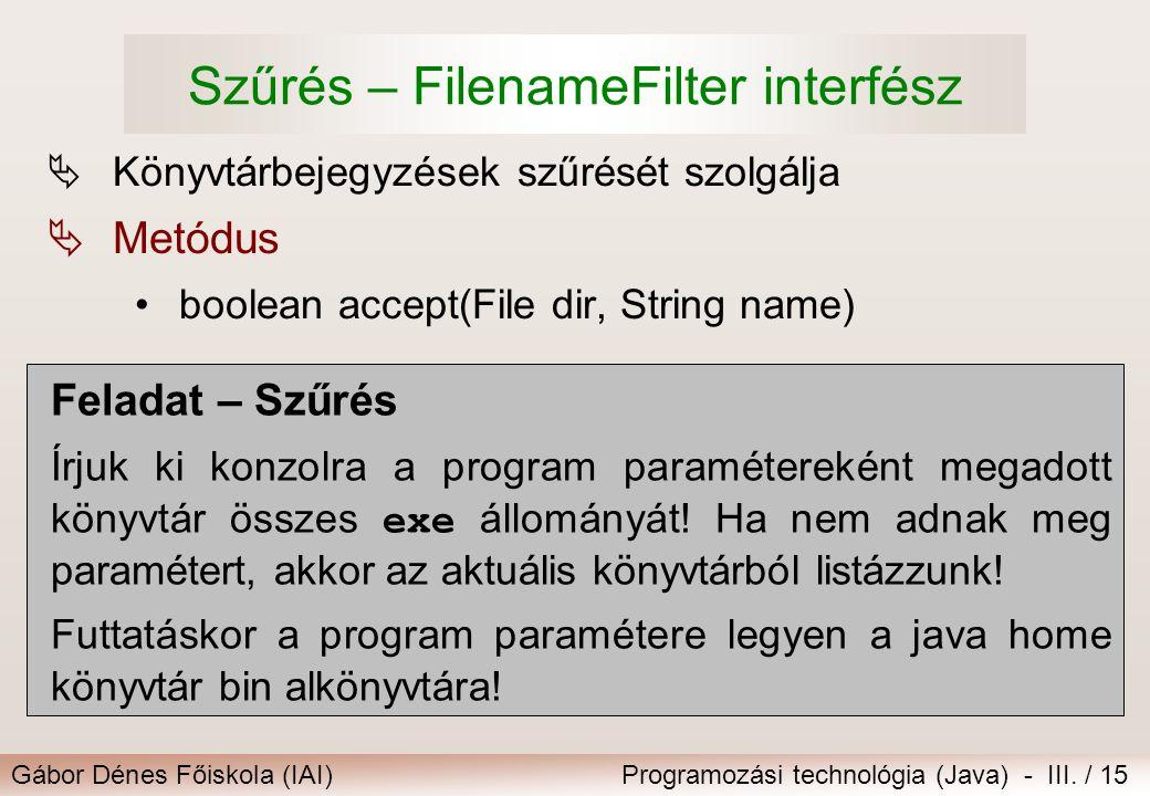 Gábor Dénes Főiskola (IAI)Programozási technológia (Java) - III. / 15 Szűrés – FilenameFilter interfész  Könyvtárbejegyzések szűrését szolgálja  Met