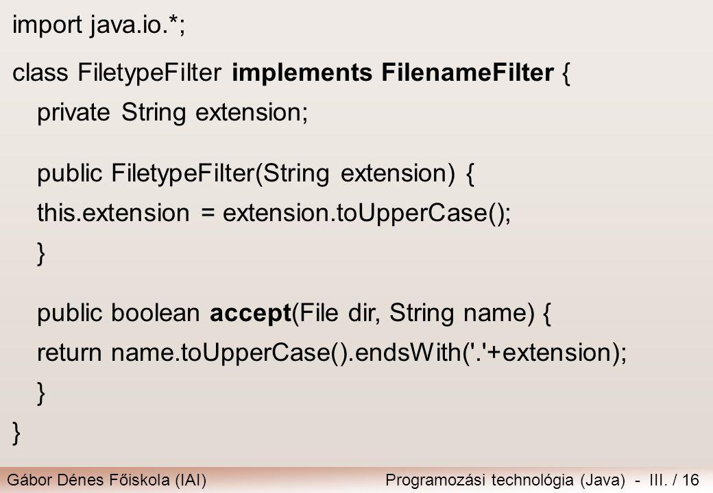 Gábor Dénes Főiskola (IAI)Programozási technológia (Java) - III. / 16 import java.io.*; class FiletypeFilter implements FilenameFilter { private Strin