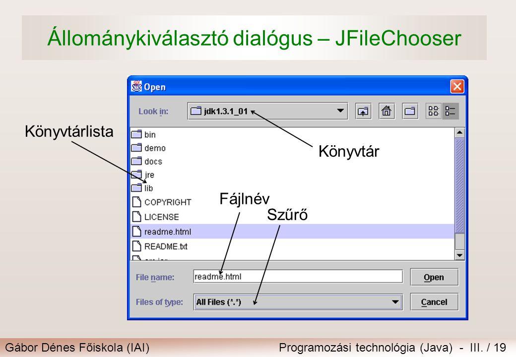 Gábor Dénes Főiskola (IAI)Programozási technológia (Java) - III. / 19 Állománykiválasztó dialógus – JFileChooser Szűrő Fájlnév Könyvtár Könyvtárlista