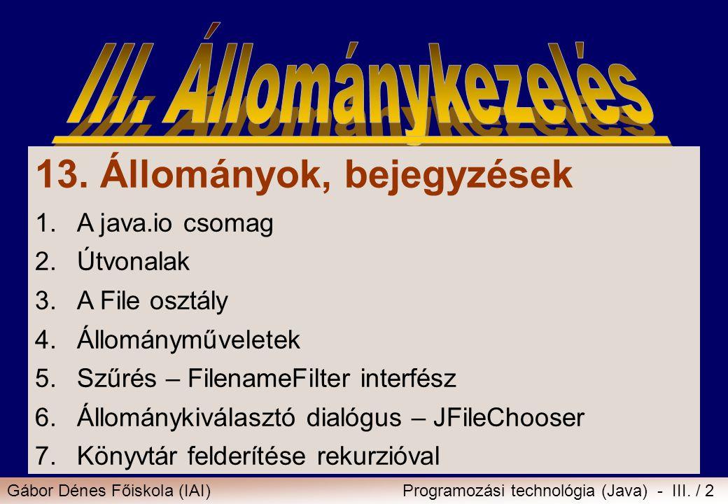 Gábor Dénes Főiskola (IAI)Programozási technológia (Java) - III. / 2 13. Állományok, bejegyzések 1.A java.io csomag 2.Útvonalak 3.A File osztály 4.Áll