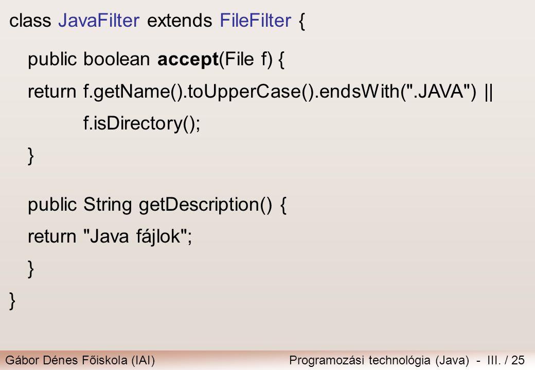 Gábor Dénes Főiskola (IAI)Programozási technológia (Java) - III. / 25 class JavaFilter extends FileFilter { public boolean accept(File f) { returnf.ge