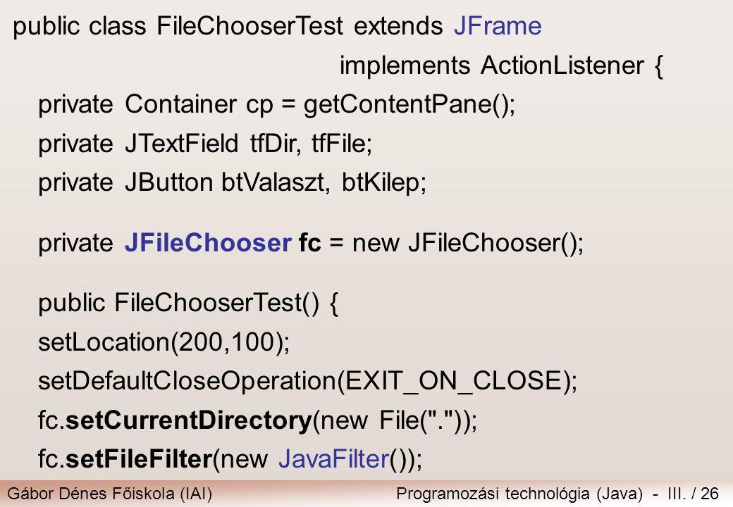Gábor Dénes Főiskola (IAI)Programozási technológia (Java) - III. / 26 public class FileChooserTest extends JFrame implements ActionListener { private