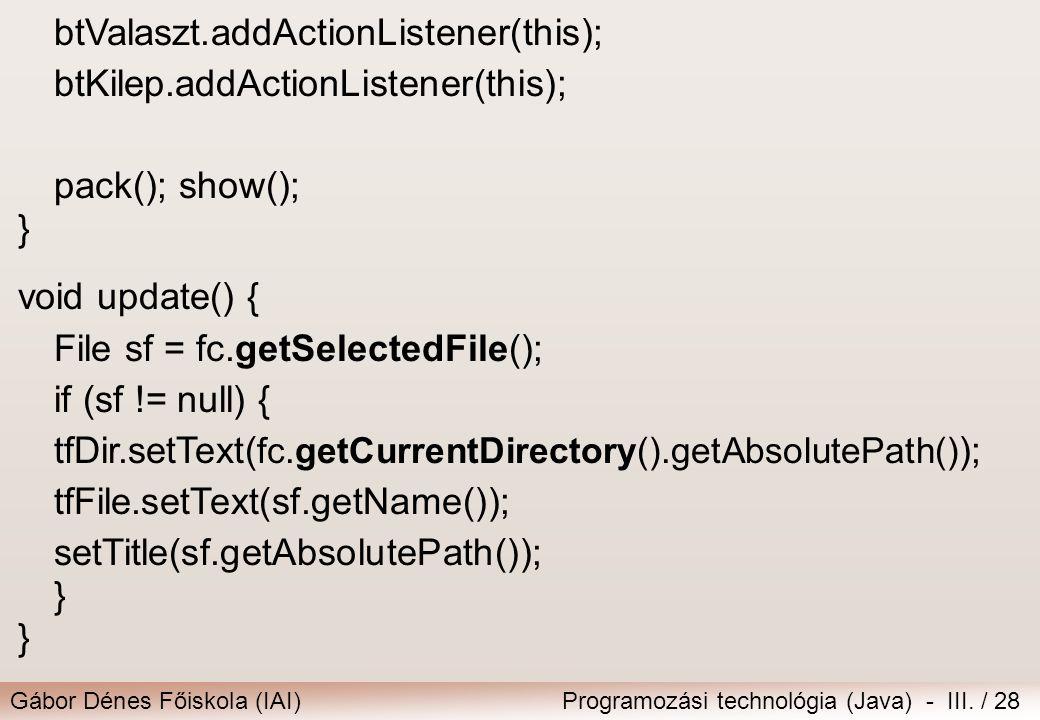 Gábor Dénes Főiskola (IAI)Programozási technológia (Java) - III. / 28 btValaszt.addActionListener(this); btKilep.addActionListener(this); pack(); show