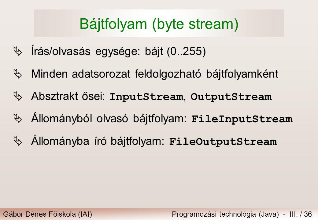 Gábor Dénes Főiskola (IAI)Programozási technológia (Java) - III. / 36 Bájtfolyam (byte stream)  Írás/olvasás egysége: bájt (0..255)  Minden adatsoro
