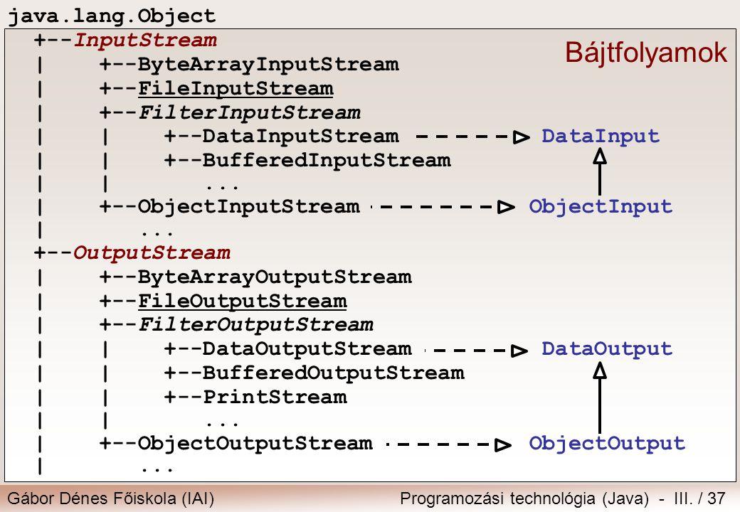 Gábor Dénes Főiskola (IAI)Programozási technológia (Java) - III. / 37 java.lang.Object +--InputStream | +--ByteArrayInputStream | +--FileInputStream |