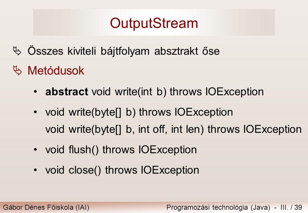 Gábor Dénes Főiskola (IAI)Programozási technológia (Java) - III. / 39 OutputStream  Összes kiviteli bájtfolyam absztrakt őse  Metódusok abstract voi
