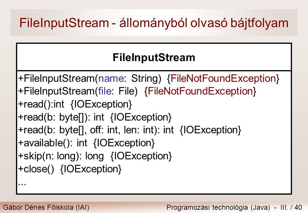 Gábor Dénes Főiskola (IAI)Programozási technológia (Java) - III. / 40 FileInputStream - állományból olvasó bájtfolyam FileInputStream +FileInputStream