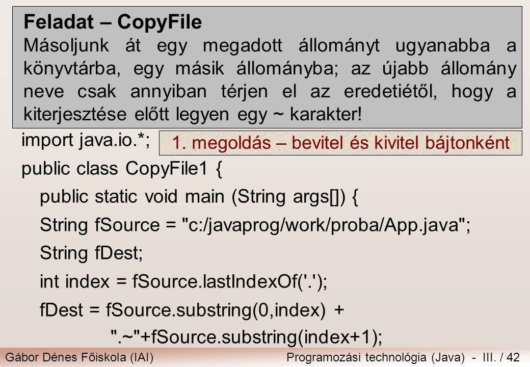 Gábor Dénes Főiskola (IAI)Programozási technológia (Java) - III. / 42 Feladat – CopyFile Másoljunk át egy megadott állományt ugyanabba a könyvtárba, e