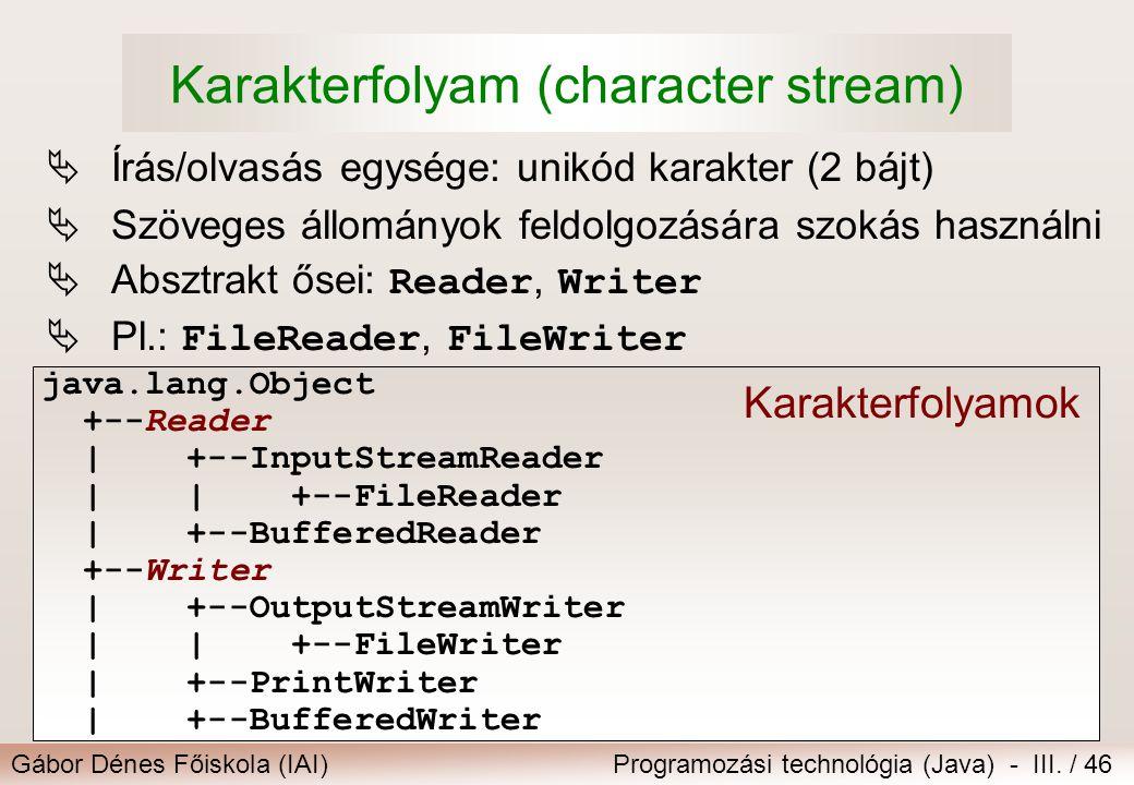 Gábor Dénes Főiskola (IAI)Programozási technológia (Java) - III. / 46 Karakterfolyam (character stream)  Írás/olvasás egysége: unikód karakter (2 báj