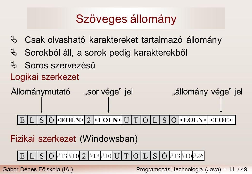 Gábor Dénes Főiskola (IAI)Programozási technológia (Java) - III. / 49 Szöveges állomány  Csak olvasható karaktereket tartalmazó állomány  Sorokból á