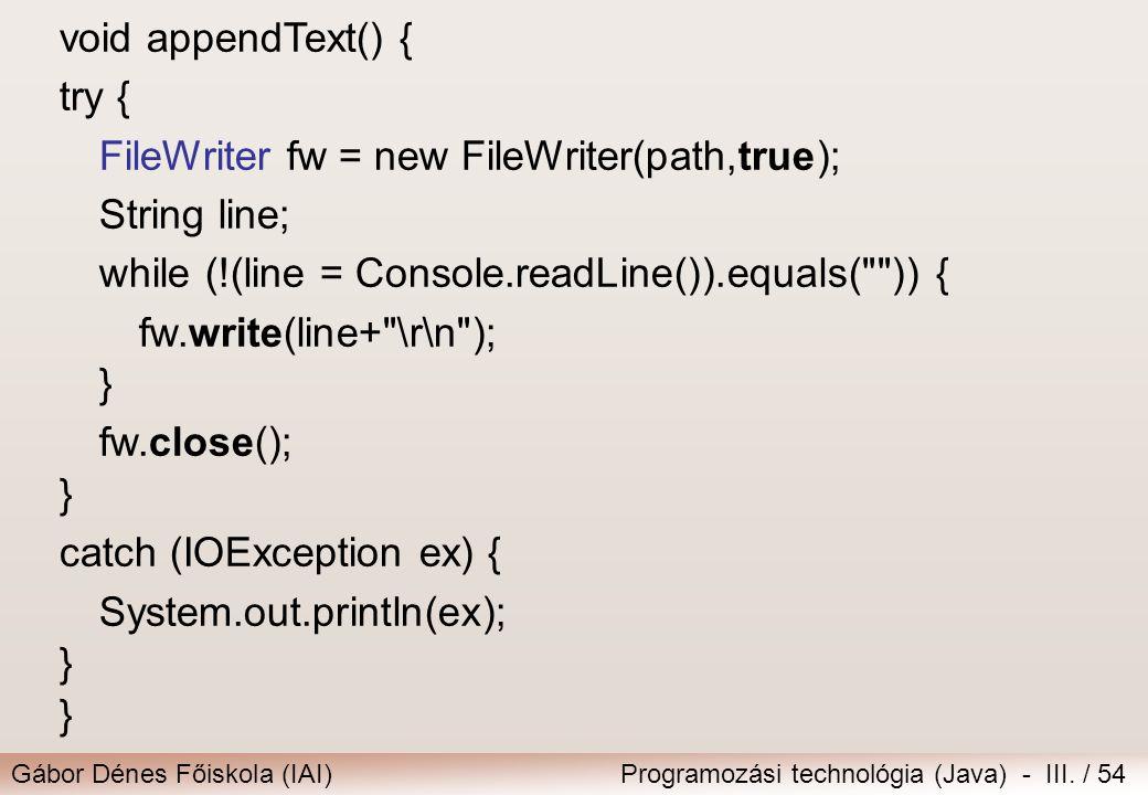 Gábor Dénes Főiskola (IAI)Programozási technológia (Java) - III. / 54 void appendText() { try { FileWriter fw = new FileWriter(path,true); String line