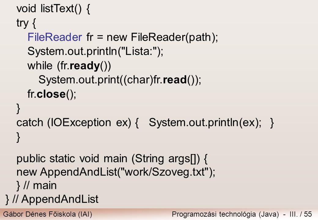 Gábor Dénes Főiskola (IAI)Programozási technológia (Java) - III. / 55 void listText() { try { FileReader fr = new FileReader(path); System.out.println