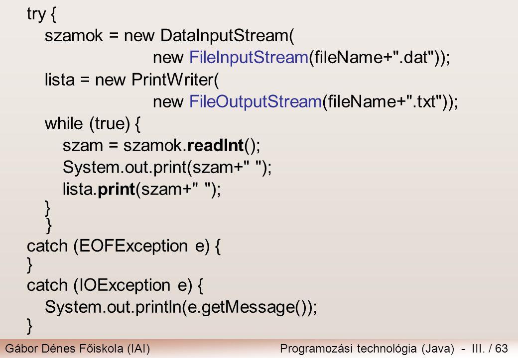 Gábor Dénes Főiskola (IAI)Programozási technológia (Java) - III. / 63 try { szamok = new DataInputStream( new FileInputStream(fileName+