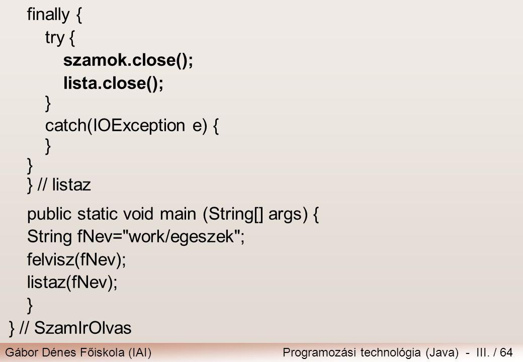 Gábor Dénes Főiskola (IAI)Programozási technológia (Java) - III. / 64 finally { try { szamok.close(); lista.close(); } catch(IOException e) { } } // l