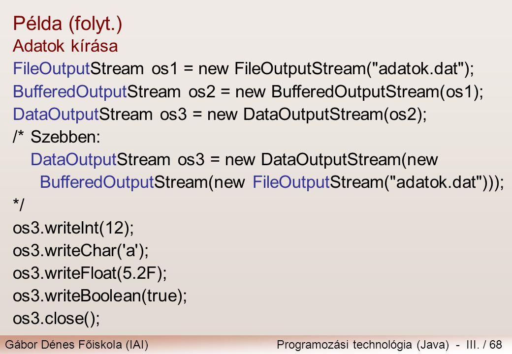 Gábor Dénes Főiskola (IAI)Programozási technológia (Java) - III. / 68 Adatok kírása FileOutputStream os1 = new FileOutputStream(