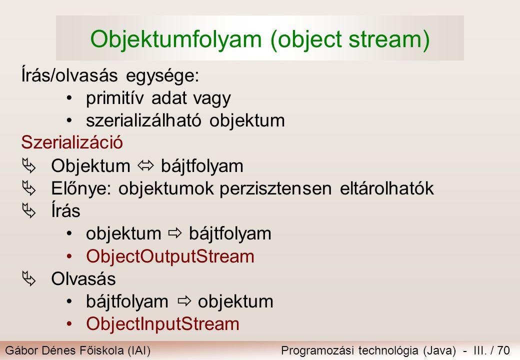 Gábor Dénes Főiskola (IAI)Programozási technológia (Java) - III. / 70 Objektumfolyam (object stream) Írás/olvasás egysége: primitív adat vagy szeriali