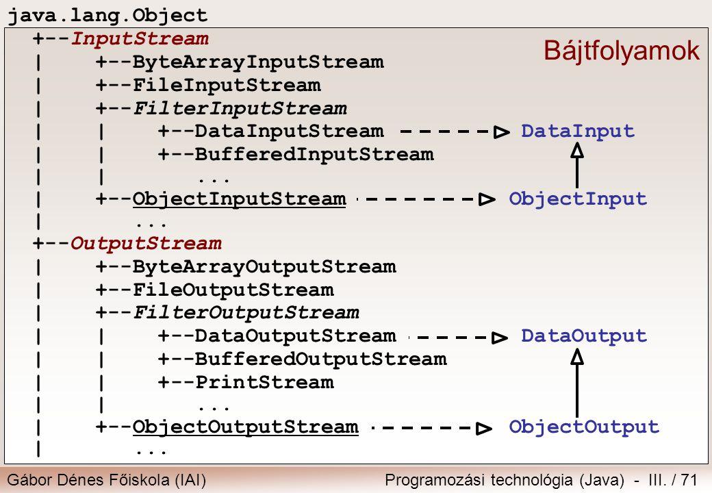 Gábor Dénes Főiskola (IAI)Programozási technológia (Java) - III. / 71 java.lang.Object +--InputStream | +--ByteArrayInputStream | +--FileInputStream |