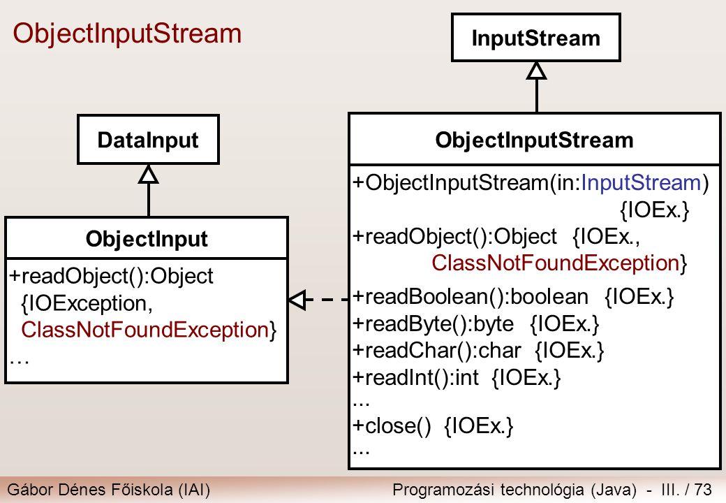 Gábor Dénes Főiskola (IAI)Programozási technológia (Java) - III. / 73 ObjectInputStream InputStream ObjectInputStream +ObjectInputStream(in:InputStrea