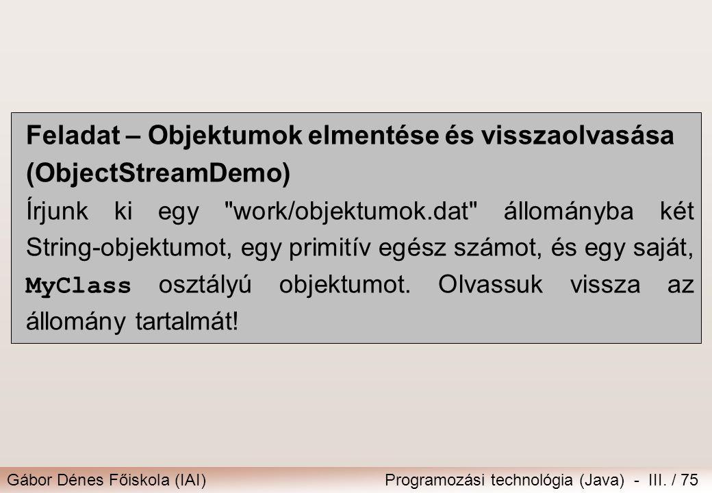 Gábor Dénes Főiskola (IAI)Programozási technológia (Java) - III. / 75 Feladat – Objektumok elmentése és visszaolvasása (ObjectStreamDemo) Írjunk ki eg