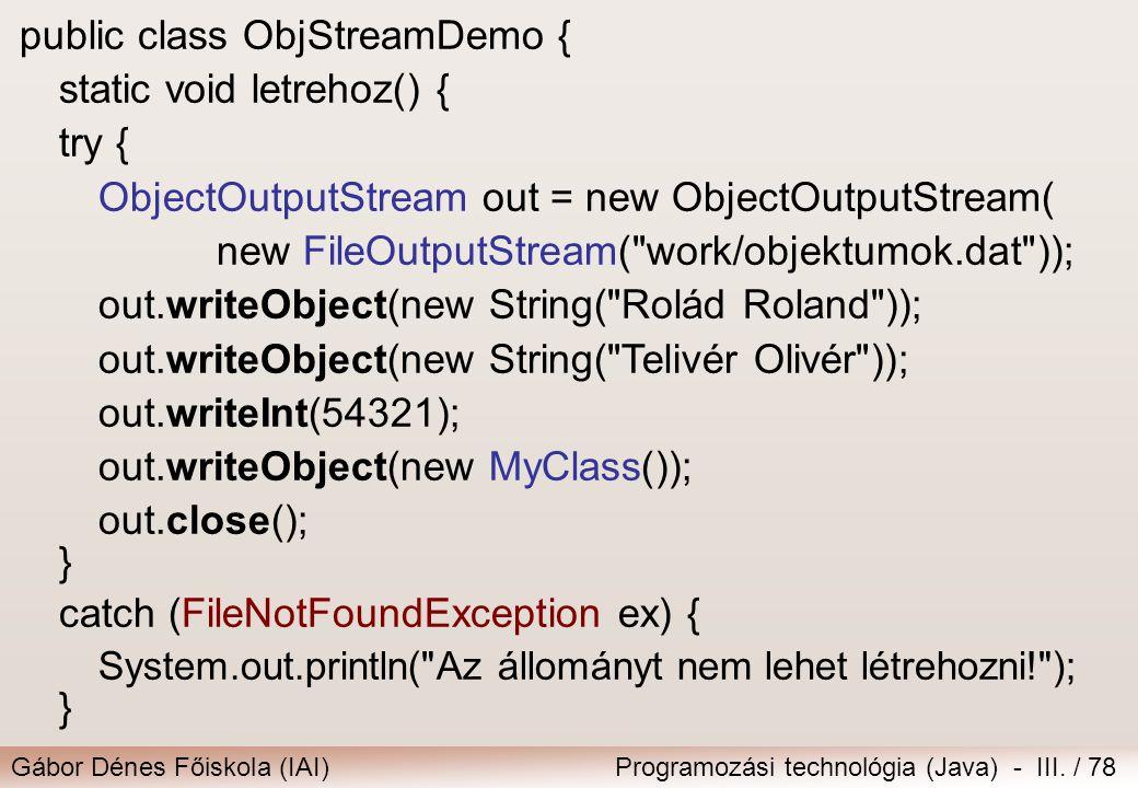 Gábor Dénes Főiskola (IAI)Programozási technológia (Java) - III. / 78 public class ObjStreamDemo { static void letrehoz() { try { ObjectOutputStream o