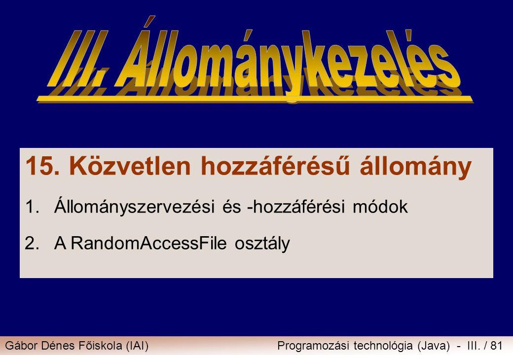 Gábor Dénes Főiskola (IAI)Programozási technológia (Java) - III. / 81 15. Közvetlen hozzáférésű állomány 1.Állományszervezési és -hozzáférési módok 2.