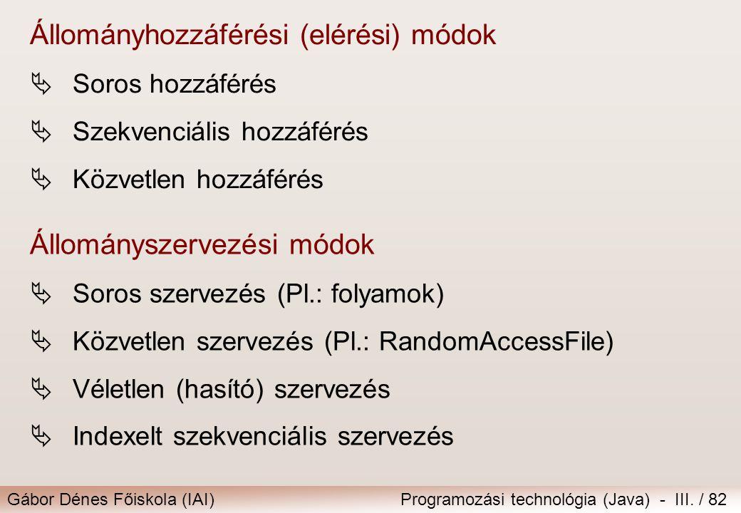 Gábor Dénes Főiskola (IAI)Programozási technológia (Java) - III. / 82 Állományhozzáférési (elérési) módok  Soros hozzáférés  Szekvenciális hozzáféré