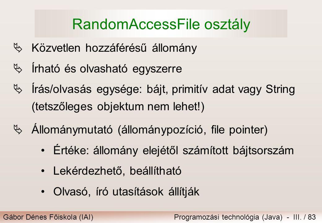 Gábor Dénes Főiskola (IAI)Programozási technológia (Java) - III. / 83 RandomAccessFile osztály  Közvetlen hozzáférésű állomány  Írható és olvasható