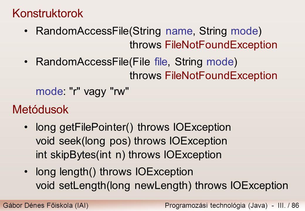 Gábor Dénes Főiskola (IAI)Programozási technológia (Java) - III. / 86 Konstruktorok RandomAccessFile(String name, String mode) throws FileNotFoundExce